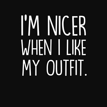 I'm nicer when I like my outfit by jasonhoffman