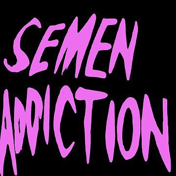 Semen Addiction by AxelDawg