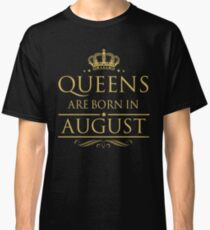 BIRTH GIFT !!! QUEEN ARE BORN IN AUGUST Classic T-Shirt