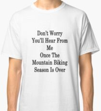 Don't Worry You'll Hear From Me Once The Mountain Biking Season Is Over Classic T-Shirt