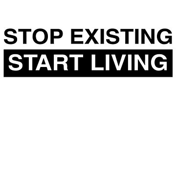 Stop existing. Start living by inspires