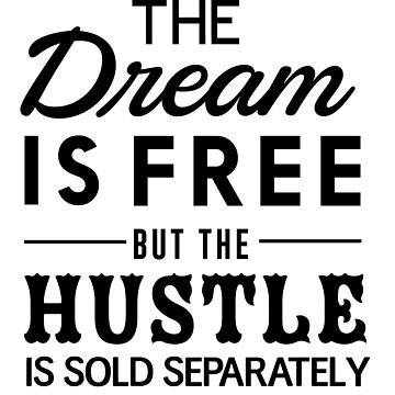 The dream is free but the hustle is sold separately by inspires