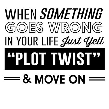 """When something goes wrong in your life just yell """"plot twist"""" and move on by inspires"""