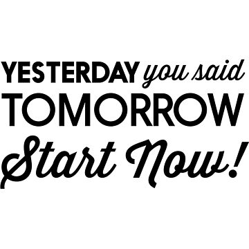 Yesterday you said tomorrow. Start now! by inspires
