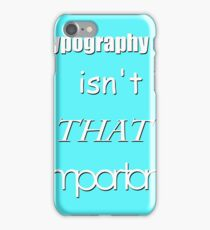 Typography isn't THAT important iPhone Case/Skin