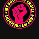 My Body My Choice NOT MY PRESIDENT by Thelittlelord
