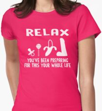 RELAX YOU'VE BEEN PREPARING FOR THIS YOUR WHOLE LIFE Womens Fitted T-Shirt