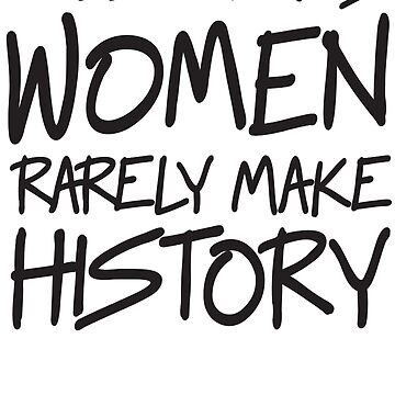 Well behaved women rarely make history by politicalvoid