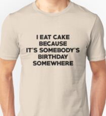 I eat cake because its somebody's birthday somewhere T-Shirt