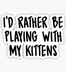 I'd rather be playing with my kittens Sticker