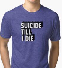Suicide Till I Die Tri-blend T-Shirt
