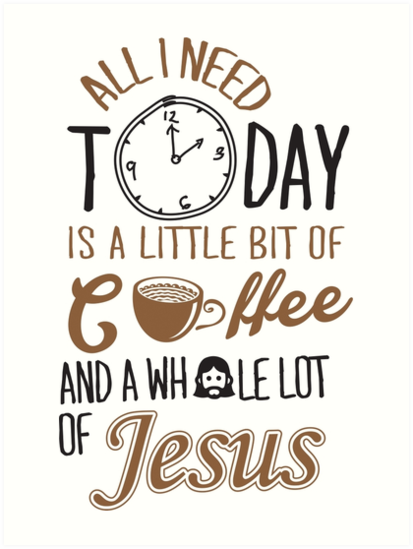 All I Need Today Is A Little Bit Of Coffee And Whole Lot Of Jesus