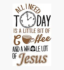 All I Need Today Is A Little Bit Of Coffee And Whole Lot Of Jesus  Photographic Print