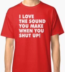 I LOVE THE SOUND YOU MAKE WHEN YOU SHUT UP! Classic T-Shirt