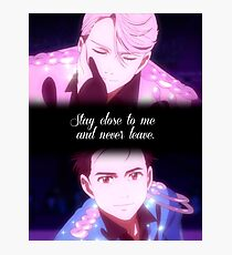 Stay close to me and never leave. - Yuri!!! on Ice Photographic Print