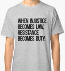 When Injustice Become Law Resistance Becomes Duty Classic T-Shirt