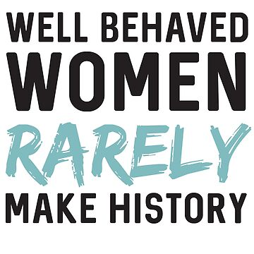 Well behaved women rarely make history by contoured