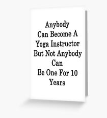 Anybody Can Become A Yoga Instructor But Not Anybody Can Be One For 10 Years Greeting Card