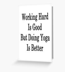 Working Hard Is Good But Doing Yoga Is Better Greeting Card