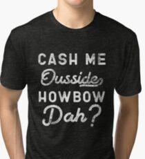 Cash Me Ousside How Bow Dah T-Shirt - Catch Me Outside Meme Tee Shirt Tri-blend T-Shirt