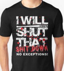 Ich werde das Shit Down No Exceptions schließen Unisex T-Shirt