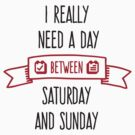 I Need A Day Between Saturday by artpolitic