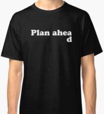 Always Plan Ahead Classic T-Shirt