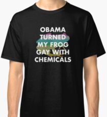 OBAMA TURNED MY FROG GAY WITH CHEMICALS Classic T-Shirt