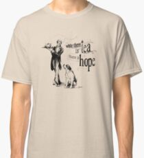 While There Is Tea There Is Hope Classic T-Shirt