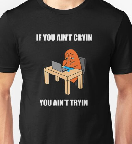 If you ain't cryin, you ain't tryin Unisex T-Shirt