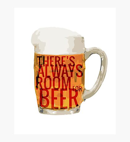 There's Always Room for Beer Photographic Print