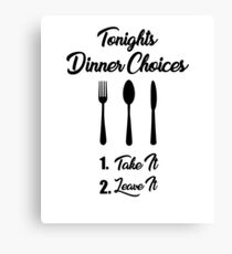 Tonights Dinner Choices - Take it or Leave it Funny Cooking Quote Canvas Print