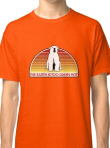 The Earth is Too Damn Hot! Classic T-Shirt