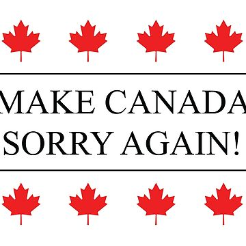 MAKE CANADA SORRY AGAIN! by ThatOtherZach