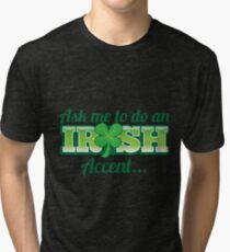 Ask me to do an IRISH accent with green shamrock Tri-blend T-Shirt