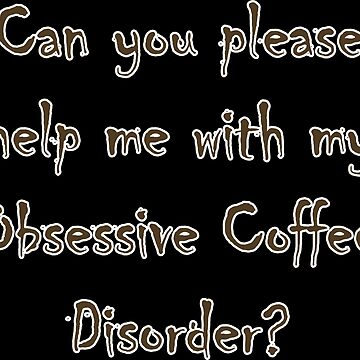 Help Me - Obsessive Coffee Disorder  by PETRIPRINTS