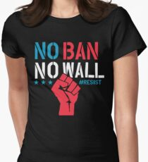 No Ban No Wall - Resist - Political Protest Womens Fitted T-Shirt