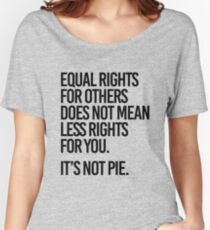 Equal rights for others does not mean less rights for you. It's not Pie. Women's Relaxed Fit T-Shirt