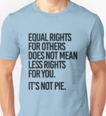 Equal rights for others does not mean less rights for you. It's not Pie. Unisex T-Shirt