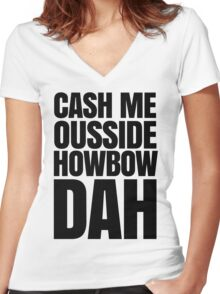Cash me ousside howbow dah meme - catch me outside how bow dah Women's Fitted V-Neck T-Shirt