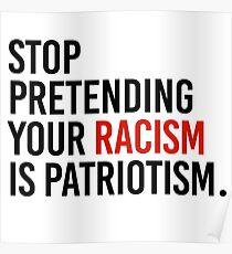 Stop Pretending your racism is patriotism Poster