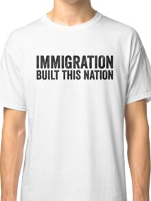 Immigration Built This Nation Resist Anti Donald Trump Classic T-Shirt