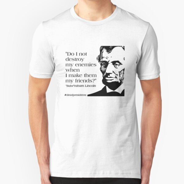 """Babe""raham (Abraham) Lincoln Quote: ""Do I not destroy my enemies when I make them my friends?"" Slim Fit T-Shirt"