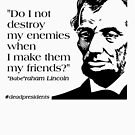 """Babe""raham (Abraham) Lincoln Quote: ""Do I not destroy my enemies when I make them my friends?"" by Hip2BeSquare"