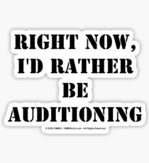 Right Now, I'd Rather Be Auditioning - Black Text Sticker