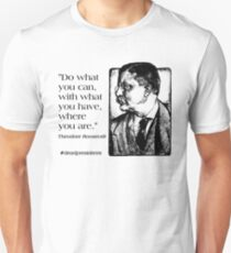 """Theodore Roosevelt Quote: """"Do what you can, with what you have, where you are."""" Unisex T-Shirt"""