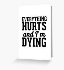 Everything hurts and I'm dying Greeting Card