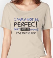 I may not perfect but Jesus thinks I'm to die for Women's Relaxed Fit T-Shirt