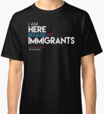 I'm Here Because of Immigrants Classic T-Shirt