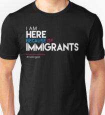 I'm Here Because of Immigrants Unisex T-Shirt